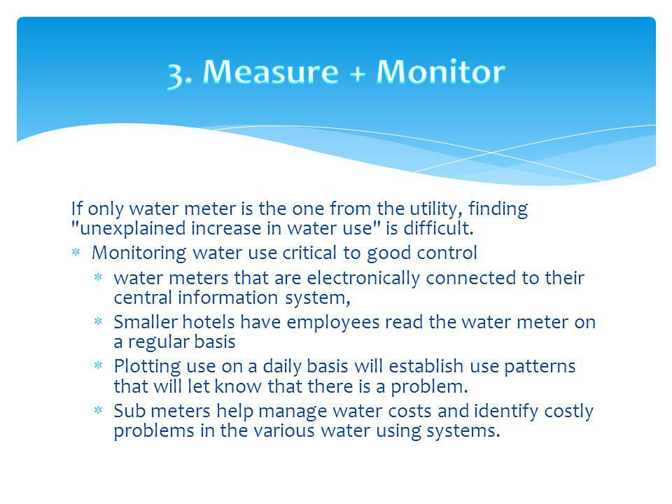 3. Measure + Monitor If only water meter is the one from the utility, finding unexplained increase in water use is difficult.