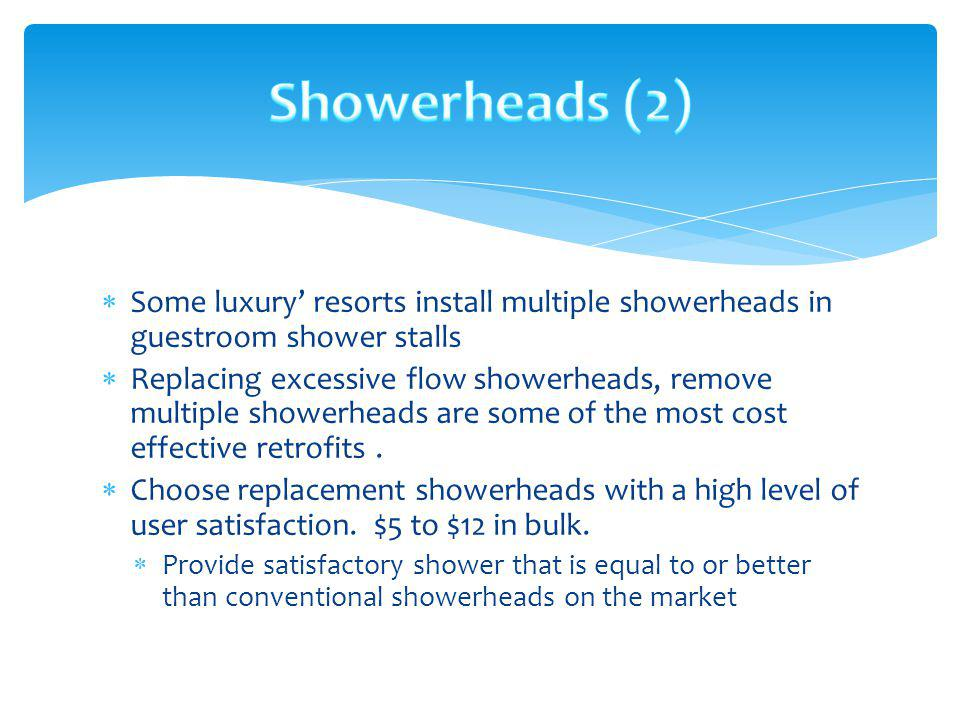 Showerheads (2) Some luxury' resorts install multiple showerheads in guestroom shower stalls.