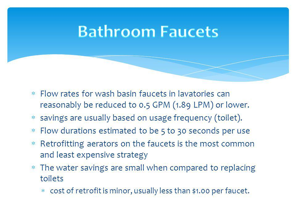 Bathroom Faucets Flow rates for wash basin faucets in lavatories can reasonably be reduced to 0.5 GPM (1.89 LPM) or lower.