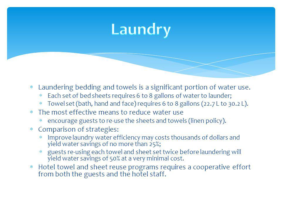 Laundry Laundering bedding and towels is a significant portion of water use. Each set of bed sheets requires 6 to 8 gallons of water to launder;