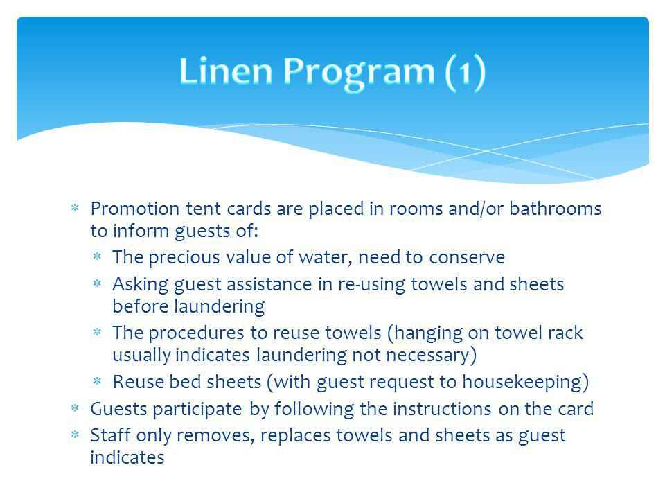 Linen Program (1) Promotion tent cards are placed in rooms and/or bathrooms to inform guests of: The precious value of water, need to conserve.