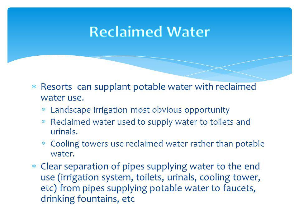Reclaimed Water Resorts can supplant potable water with reclaimed water use. Landscape irrigation most obvious opportunity.