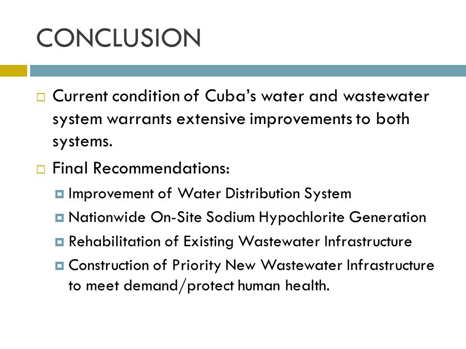 CONCLUSION Current condition of Cuba's water and wastewater system warrants extensive improvements to both systems.