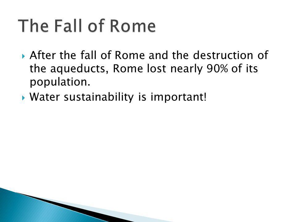 The Fall of Rome After the fall of Rome and the destruction of the aqueducts, Rome lost nearly 90% of its population.