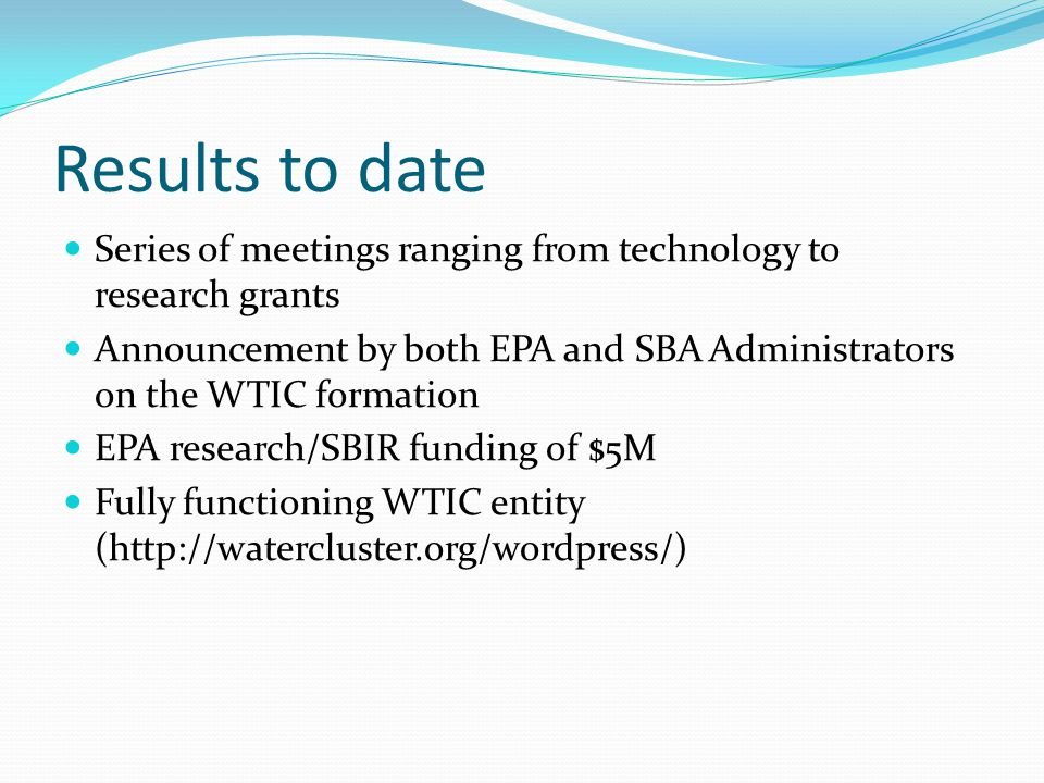 Results to date Series of meetings ranging from technology to research grants. Announcement by both EPA and SBA Administrators on the WTIC formation.