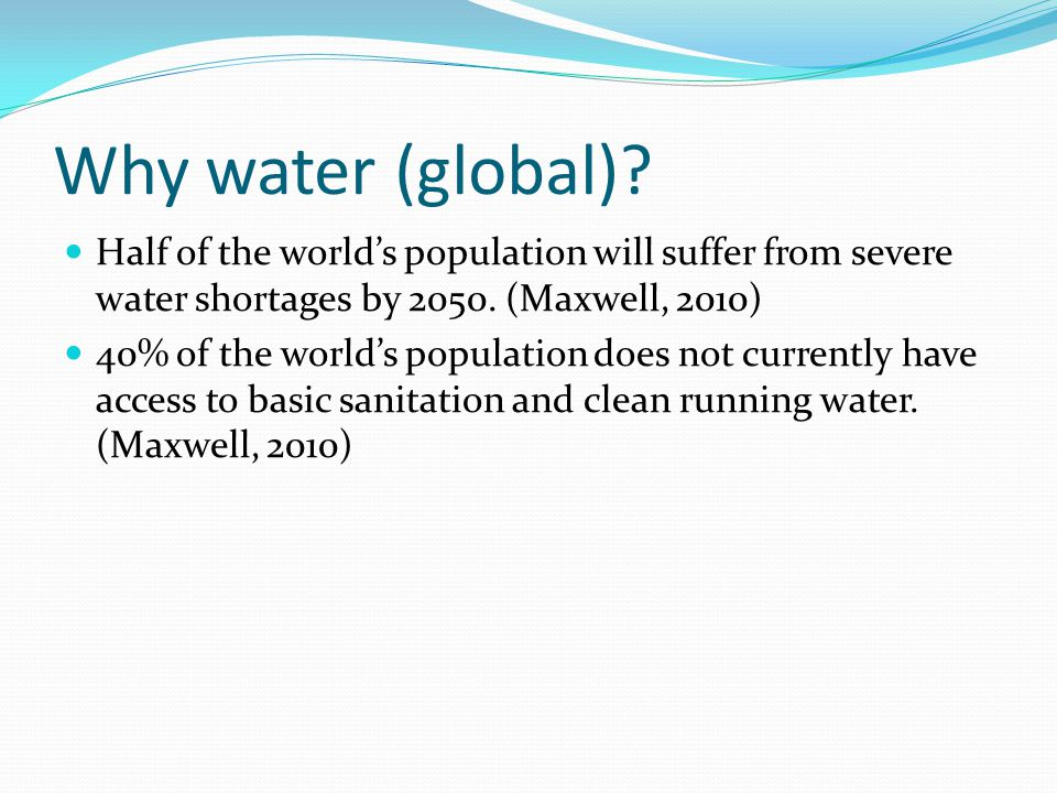 Why water (global) Half of the world's population will suffer from severe water shortages by 2050. (Maxwell, 2010)