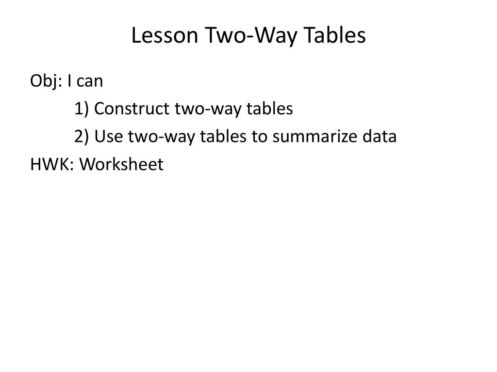 Lesson Two-Way Tables Obj: I can 1) Construct two-way tables
