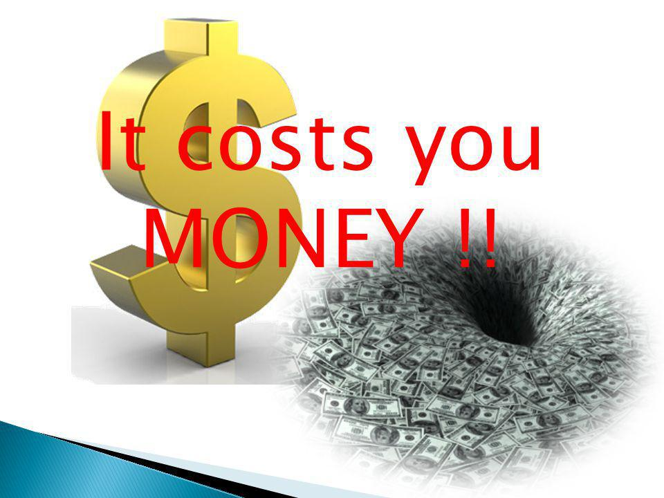 It costs you MONEY !!