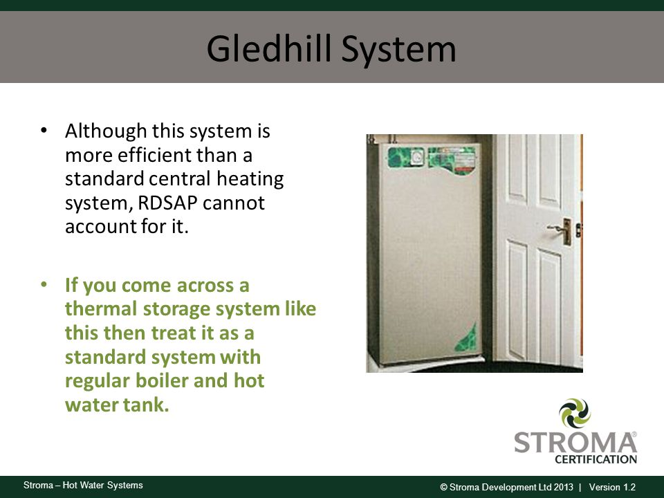 Gledhill System Although this system is more efficient than a standard central heating system, RDSAP cannot account for it.