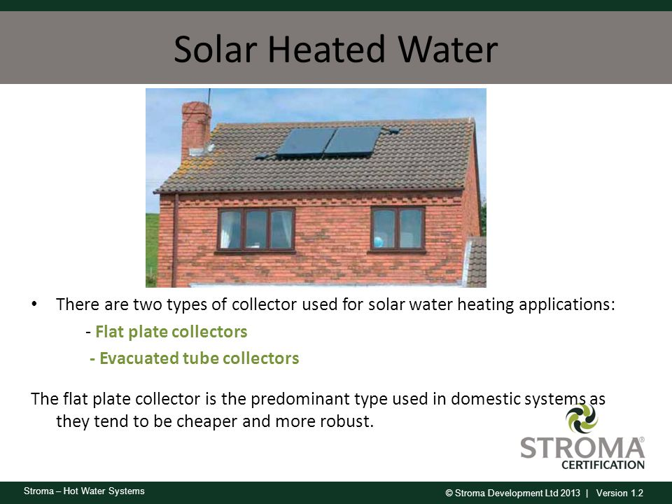 Solar Heated Water There are two types of collector used for solar water heating applications: - Flat plate collectors.