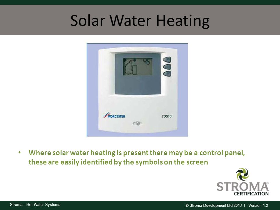 Solar Water Heating Where solar water heating is present there may be a control panel, these are easily identified by the symbols on the screen.