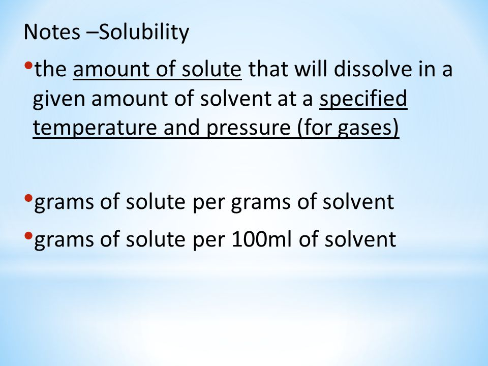 Notes –Solubility the amount of solute that will dissolve in a given amount of solvent at a specified temperature and pressure (for gases)
