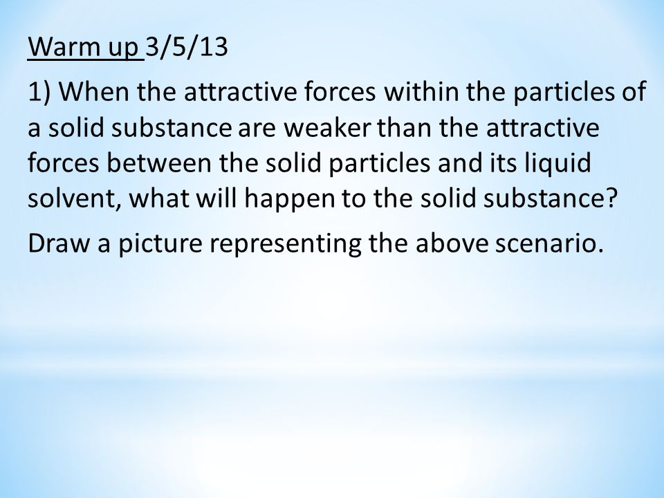 Warm up 3/5/13 1) When the attractive forces within the particles of a solid substance are weaker than the attractive forces between the solid particles and its liquid solvent, what will happen to the solid substance.