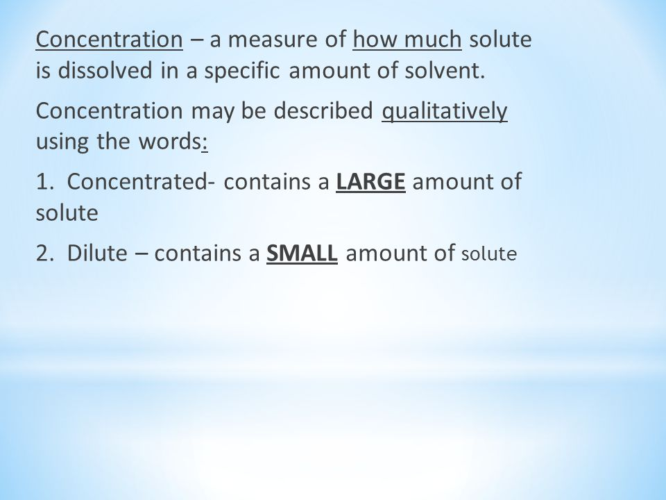 Concentration – a measure of how much solute is dissolved in a specific amount of solvent.