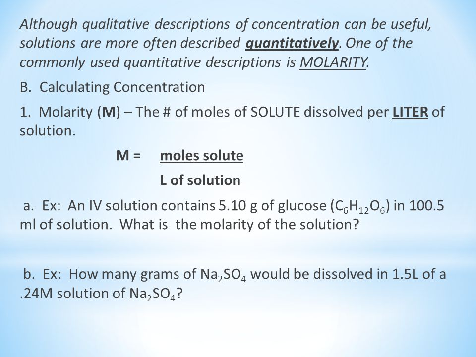 Although qualitative descriptions of concentration can be useful, solutions are more often described quantitatively. One of the commonly used quantitative descriptions is MOLARITY.