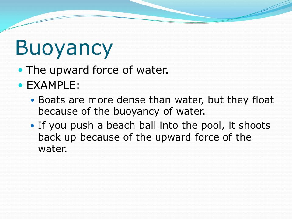 Buoyancy The upward force of water. EXAMPLE: