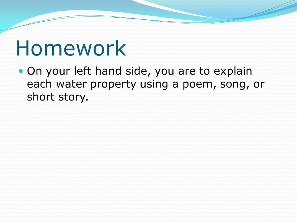 Homework On your left hand side, you are to explain each water property using a poem, song, or short story.