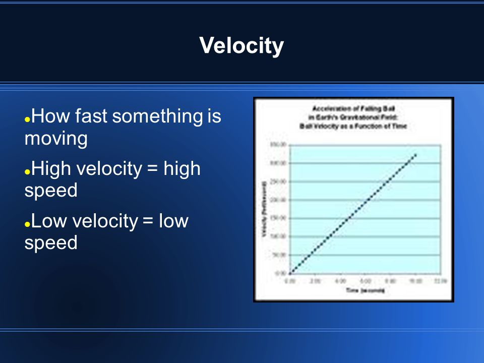 Velocity How fast something is moving High velocity = high speed