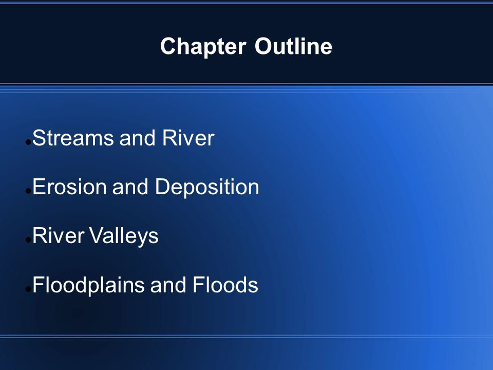 Chapter Outline Streams and River Erosion and Deposition River Valleys