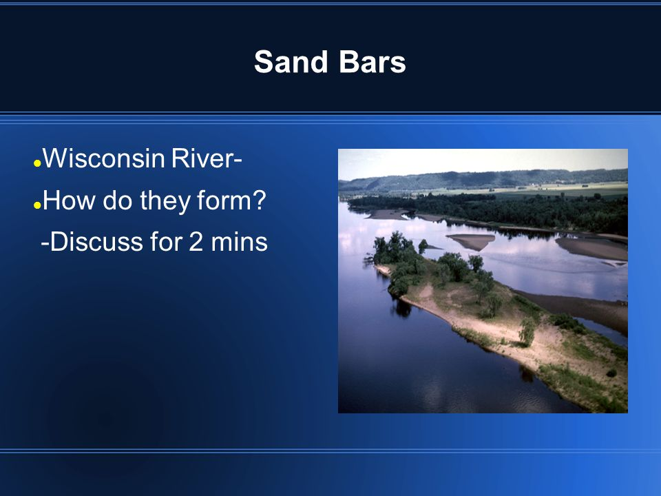 Sand Bars Wisconsin River- How do they form -Discuss for 2 mins