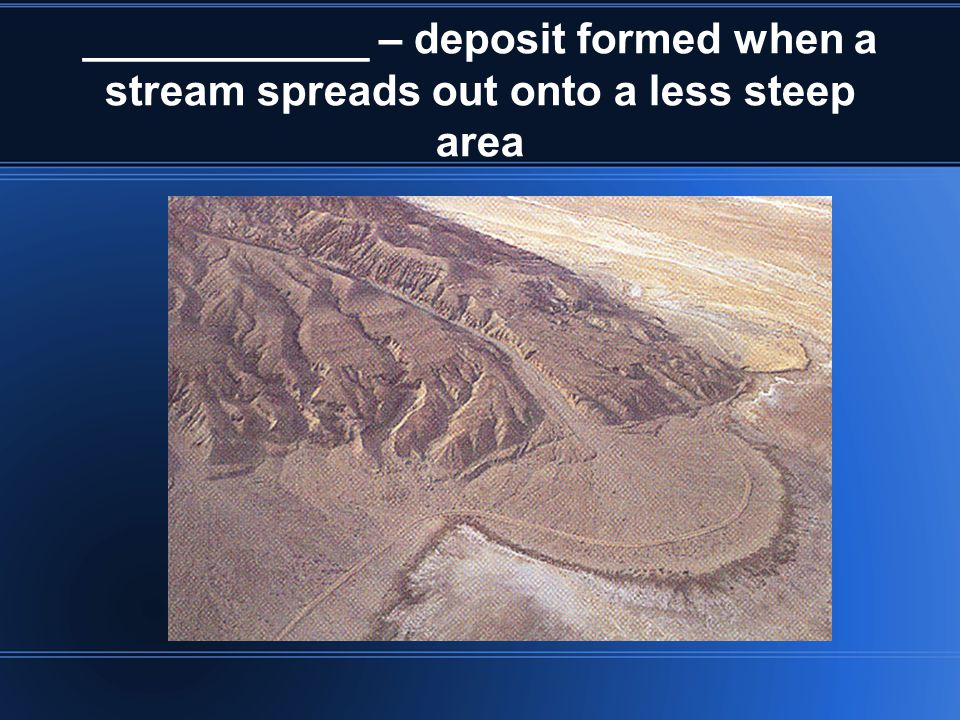____________ – deposit formed when a stream spreads out onto a less steep area