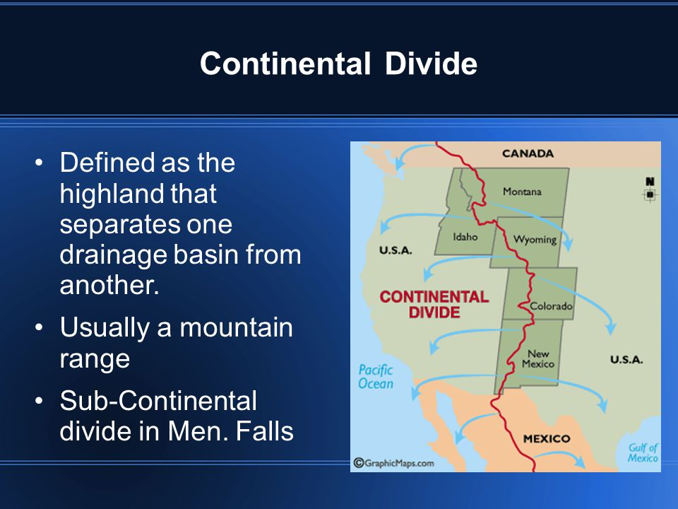 Continental Divide Defined as the highland that separates one drainage basin from another. Usually a mountain range.