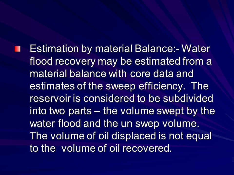Estimation by material Balance:- Water flood recovery may be estimated from a material balance with core data and estimates of the sweep efficiency.