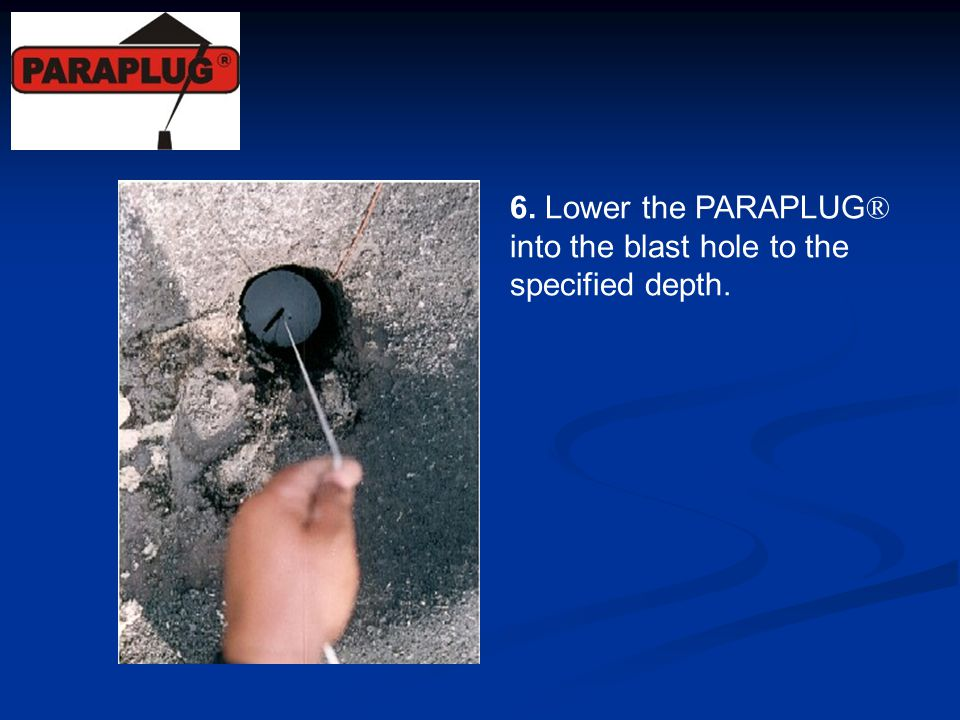 6. Lower the PARAPLUG® into the blast hole to the specified depth.