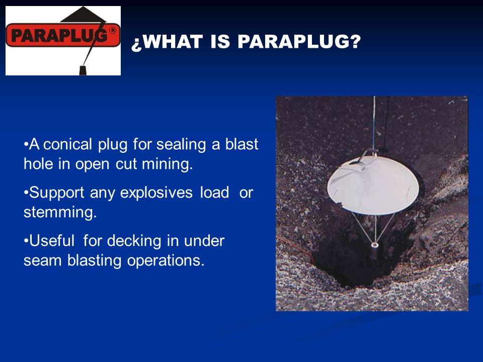 ¿WHAT IS PARAPLUG A conical plug for sealing a blast hole in open cut mining. Support any explosives load or stemming.