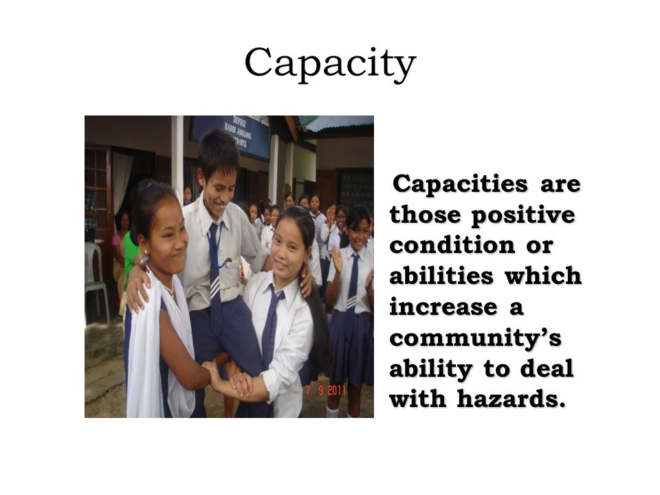Capacity Capacities are those positive condition or abilities which increase a community's ability to deal with hazards.