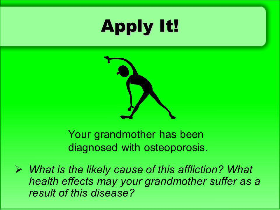 Apply It! Your grandmother has been diagnosed with osteoporosis.