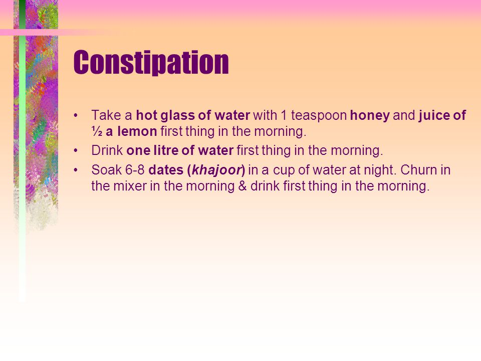 Constipation Take a hot glass of water with 1 teaspoon honey and juice of ½ a lemon first thing in the morning.