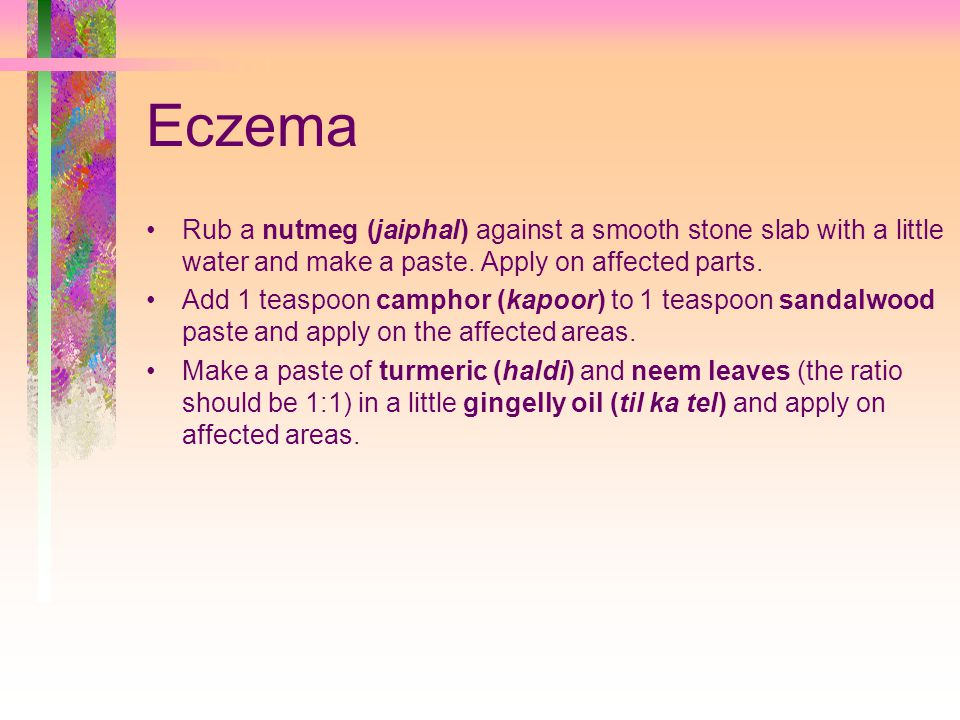 Eczema Rub a nutmeg (jaiphal) against a smooth stone slab with a little water and make a paste. Apply on affected parts.