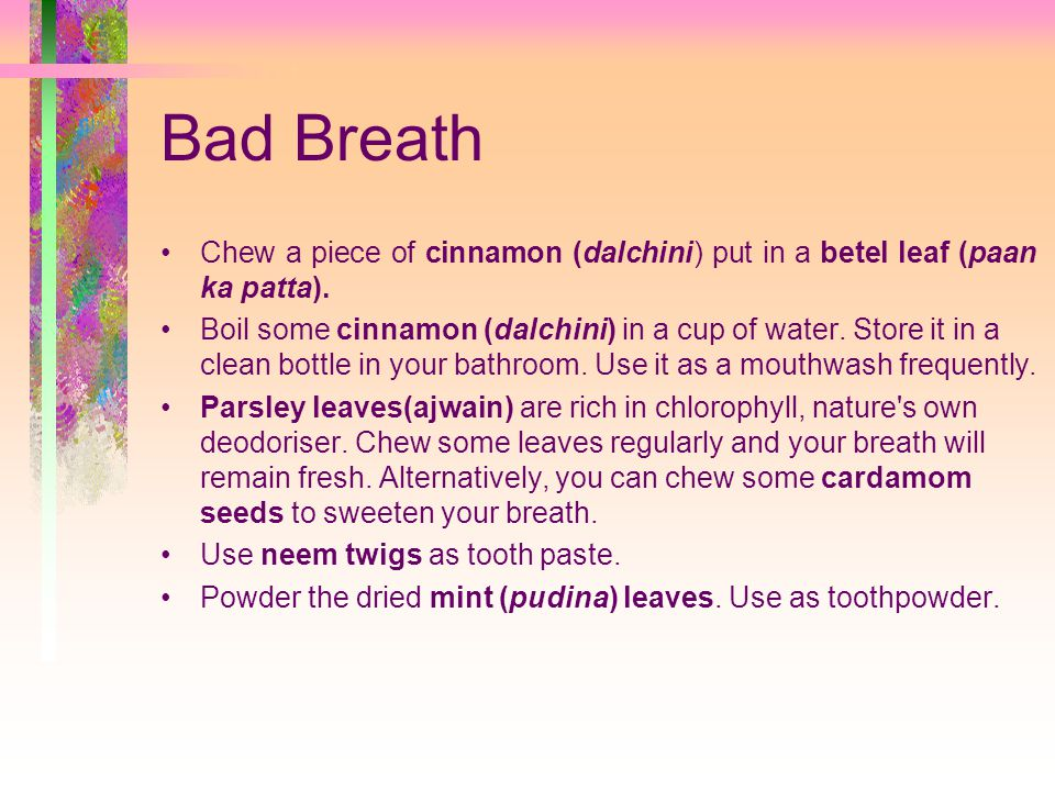Bad Breath Chew a piece of cinnamon (dalchini) put in a betel leaf (paan ka patta).
