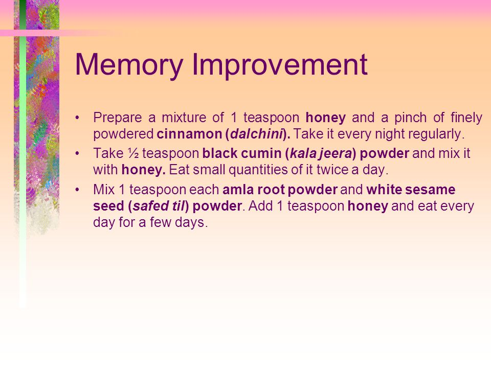 Memory Improvement Prepare a mixture of 1 teaspoon honey and a pinch of finely powdered cinnamon (dalchini). Take it every night regularly.