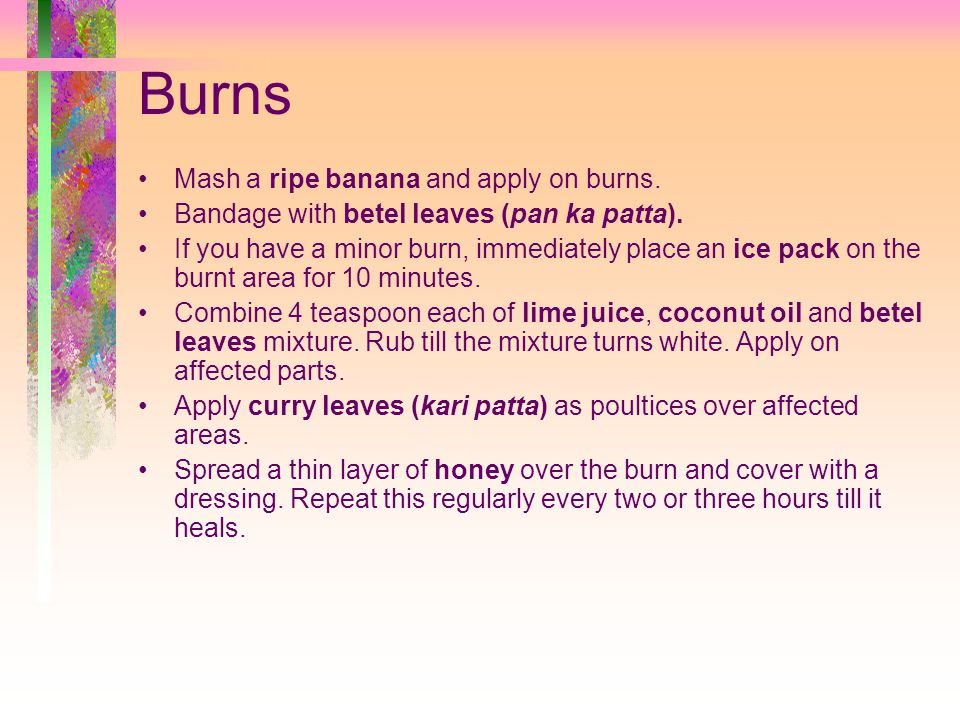Burns Mash a ripe banana and apply on burns.