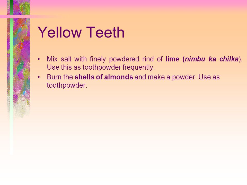 Yellow Teeth Mix salt with finely powdered rind of lime (nimbu ka chilka). Use this as toothpowder frequently.