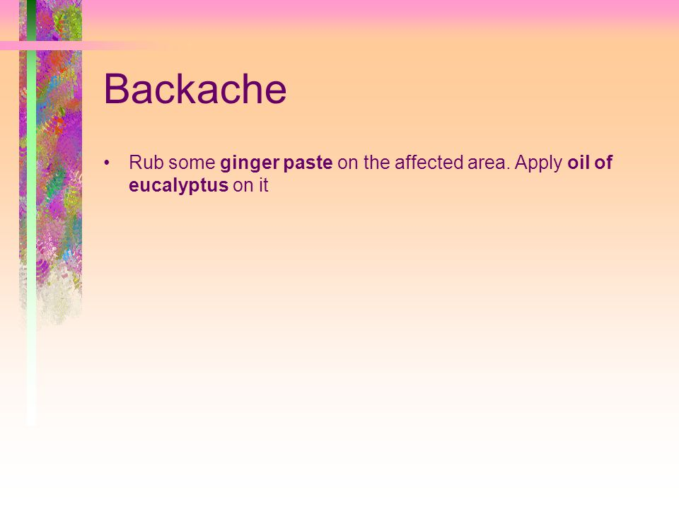 Backache Rub some ginger paste on the affected area. Apply oil of eucalyptus on it