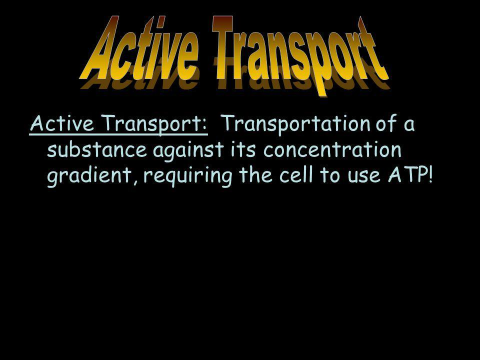 Active Transport Active Transport: Transportation of a substance against its concentration gradient, requiring the cell to use ATP!