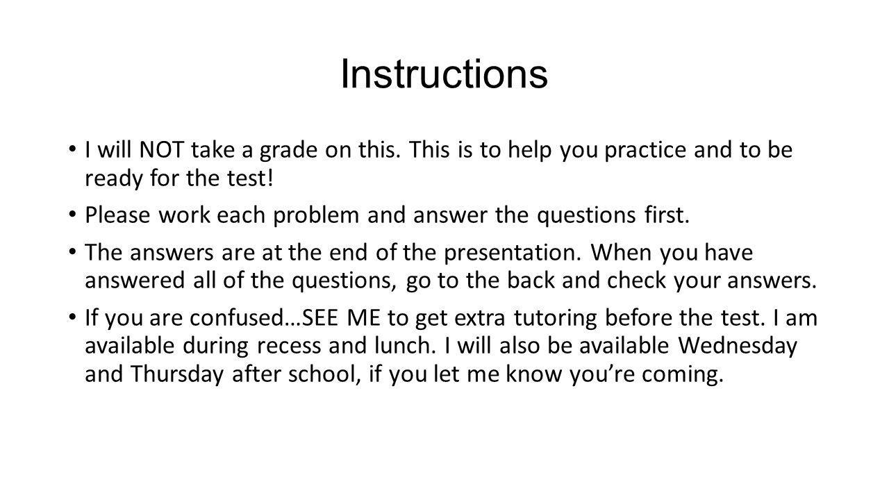 Instructions I will NOT take a grade on this. This is to help you practice and to be ready for the test!