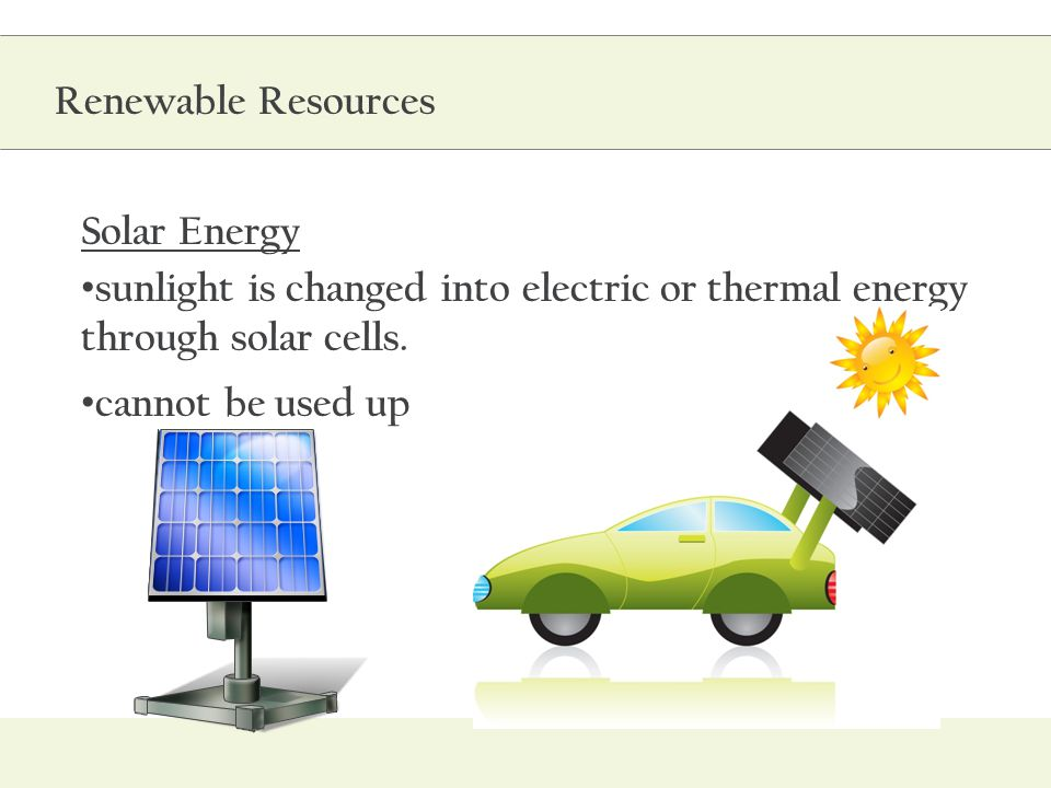 Renewable Resources Solar Energy. sunlight is changed into electric or thermal energy through solar cells.