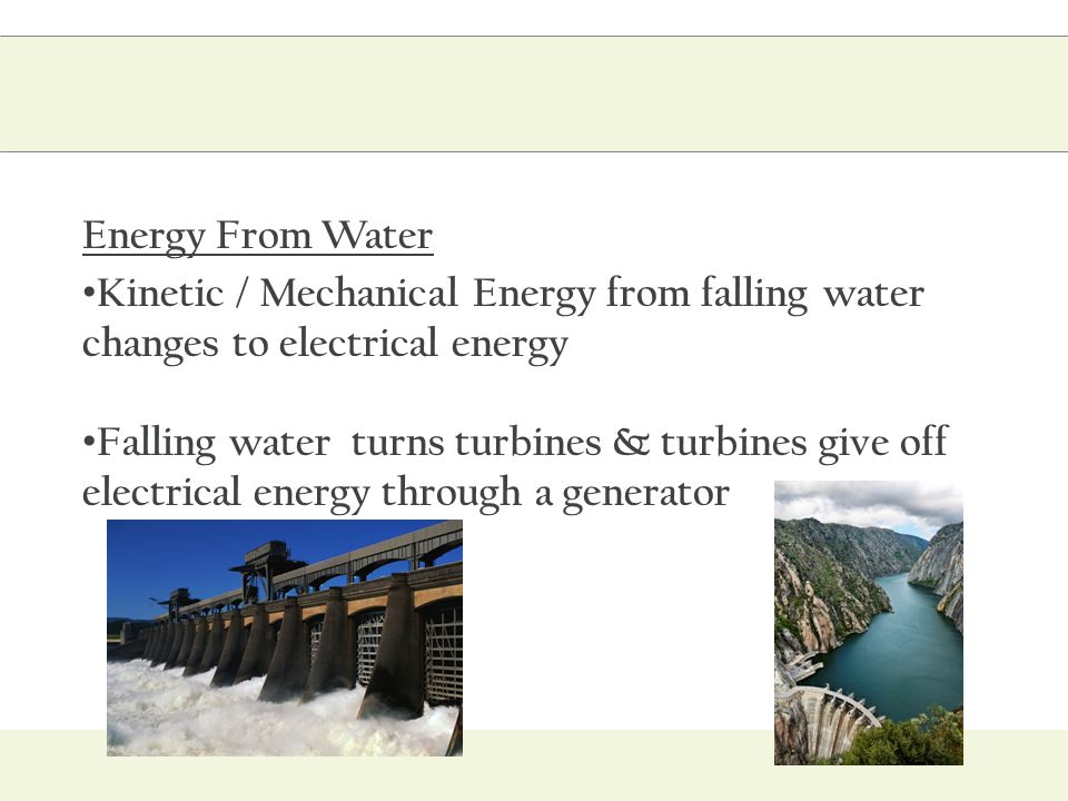 Energy From Water Kinetic / Mechanical Energy from falling water changes to electrical energy.