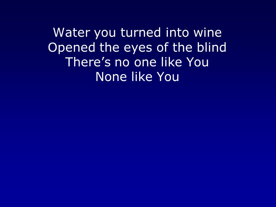 Water you turned into wine Opened the eyes of the blind There's no one like You None like You