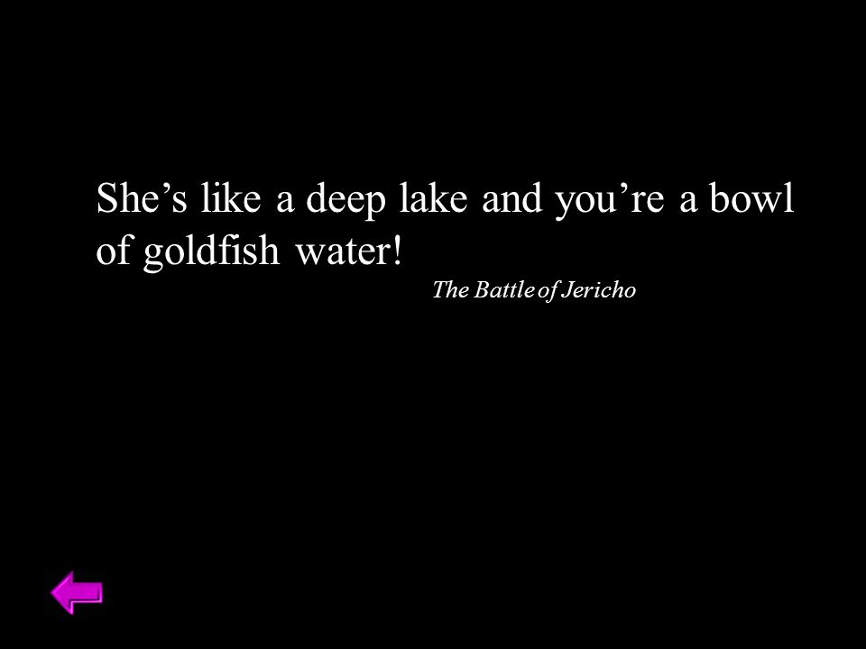 She's like a deep lake and you're a bowl of goldfish water!