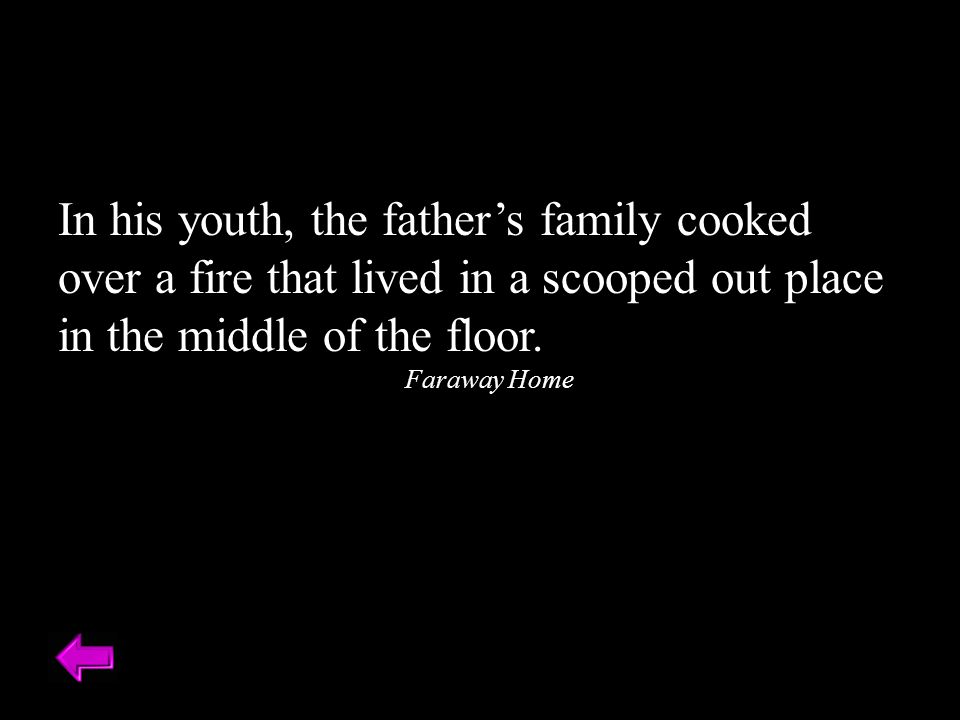 In his youth, the father's family cooked over a fire that lived in a scooped out place in the middle of the floor.