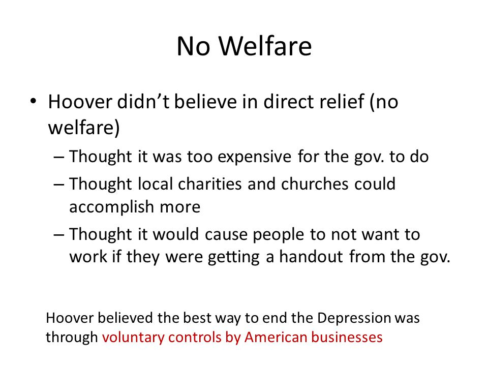 No Welfare Hoover didn't believe in direct relief (no welfare)