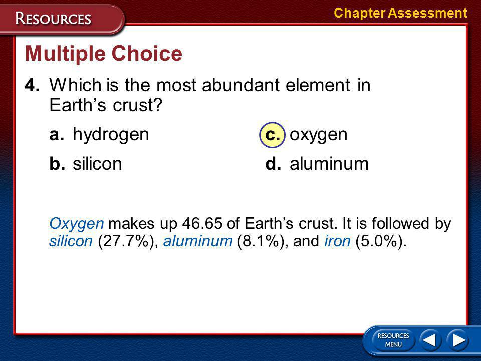Chapter Assessment Multiple Choice. 4. Which is the most abundant element in Earth's crust a. hydrogen c. oxygen.