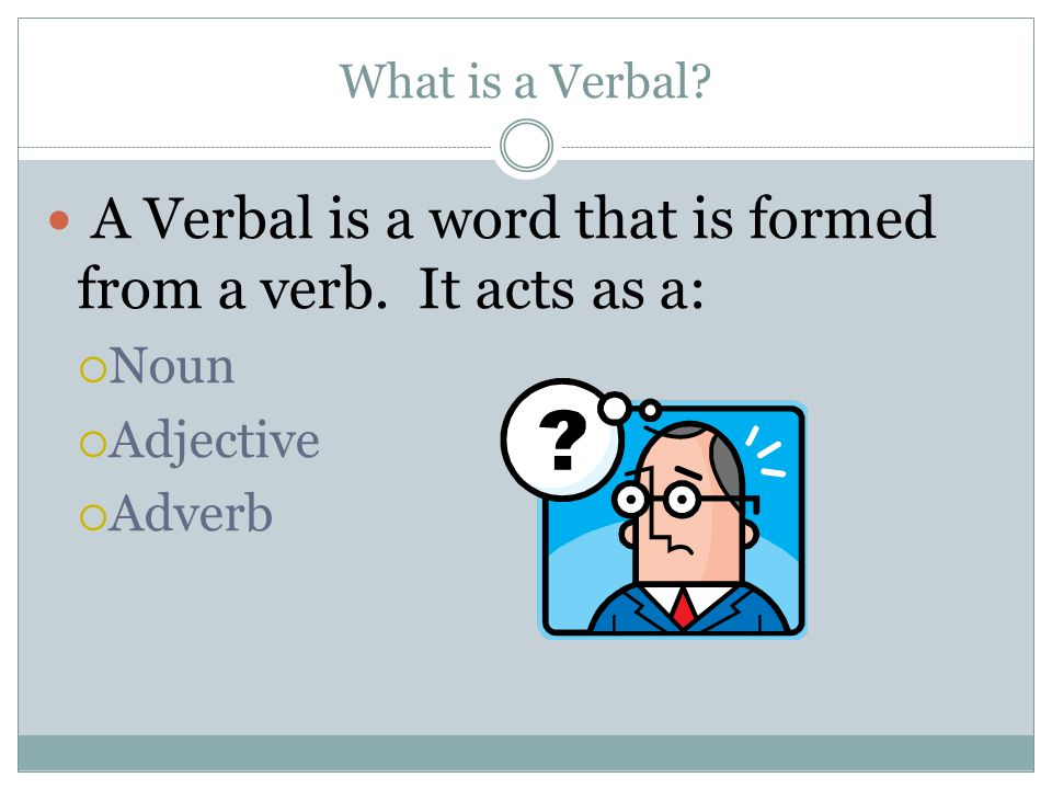 A Verbal is a word that is formed from a verb. It acts as a: