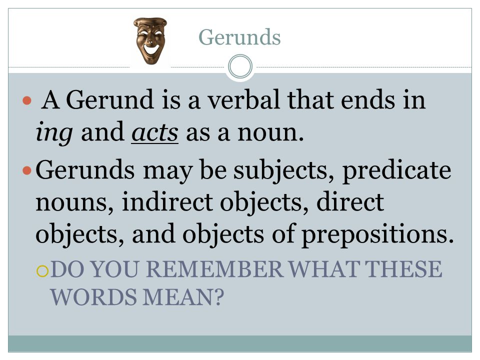 A Gerund is a verbal that ends in ing and acts as a noun.