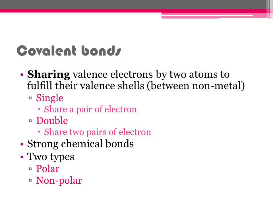 Covalent bonds Sharing valence electrons by two atoms to fulfill their valence shells (between non-metal)